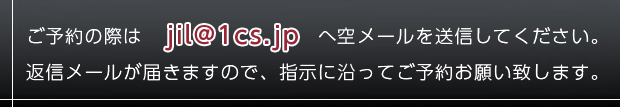 ご予約の際は jil@1cs.jp へ空メールを送信してください。 返信メールが届きますので、指示に沿ってご予約お願い致します。